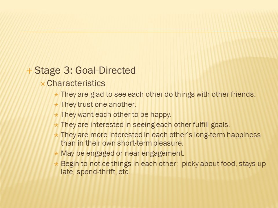 Stage 3: Goal-Directed Characteristics They are glad to see each other do things with other friends.