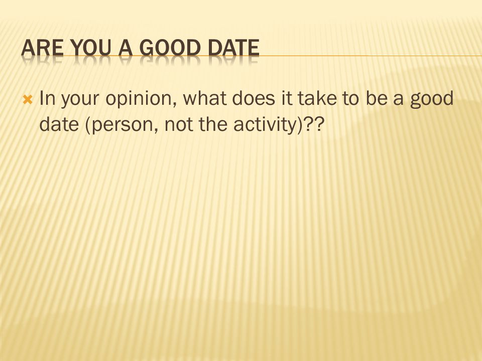 In your opinion, what does it take to be a good date (person, not the activity)??