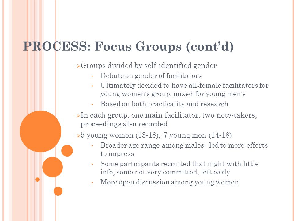 PROCESS: Focus Groups (contd) Groups divided by self-identified gender Debate on gender of facilitators Ultimately decided to have all-female facilita