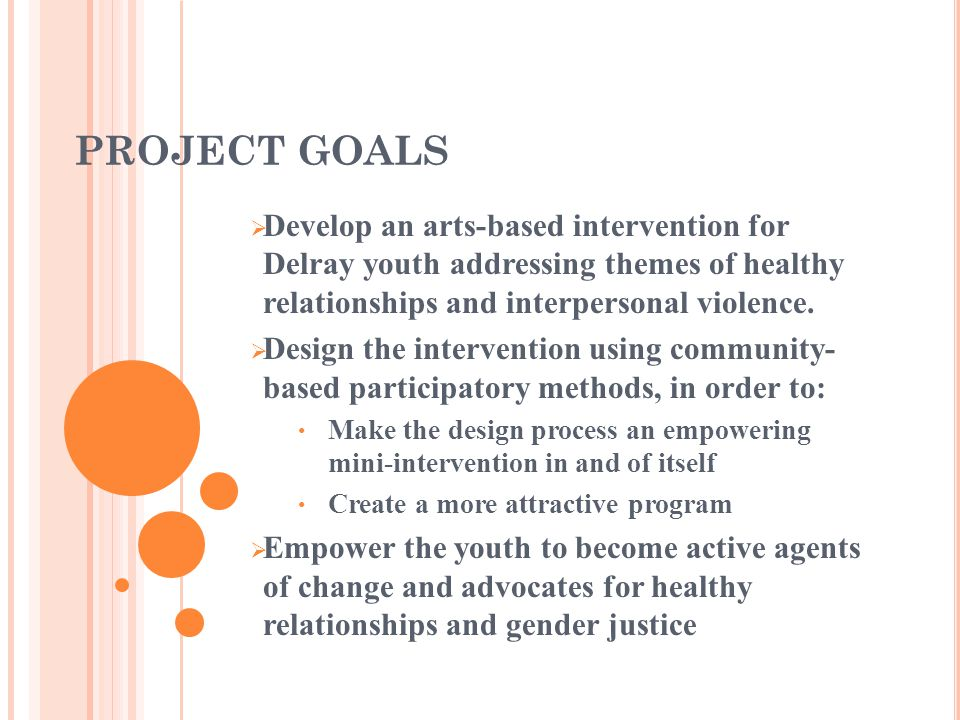 PROJECT GOALS Develop an arts-based intervention for Delray youth addressing themes of healthy relationships and interpersonal violence. Design the in