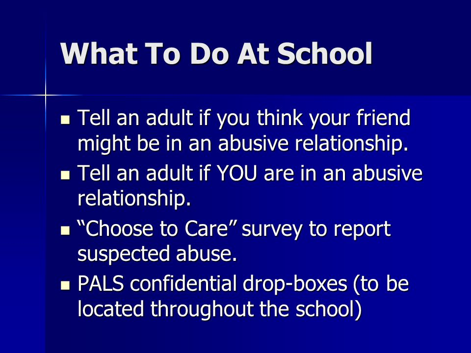 What To Do At School Tell an adult if you think your friend might be in an abusive relationship. Tell an adult if you think your friend might be in an