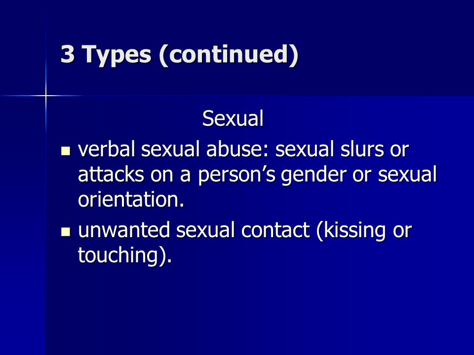 3 Types (continued) Sexual verbal sexual abuse: sexual slurs or attacks on a persons gender or sexual orientation. verbal sexual abuse: sexual slurs o