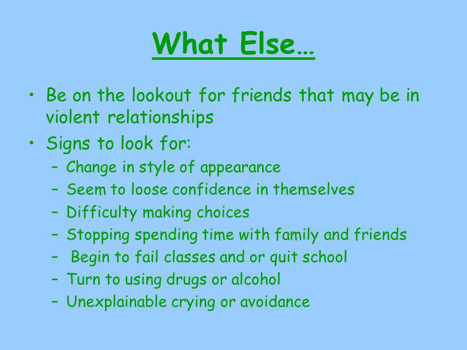 What Else… Be on the lookout for friends that may be in violent relationships Signs to look for: –Change in style of appearance –Seem to loose confidence in themselves –Difficulty making choices –Stopping spending time with family and friends – Begin to fail classes and or quit school –Turn to using drugs or alcohol –Unexplainable crying or avoidance