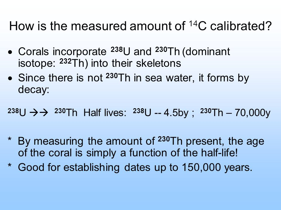 How is the measured amount of 14 C calibrated? Corals incorporate 238 U and 230 Th (dominant isotope: 232 Th) into their skeletons Since there is not