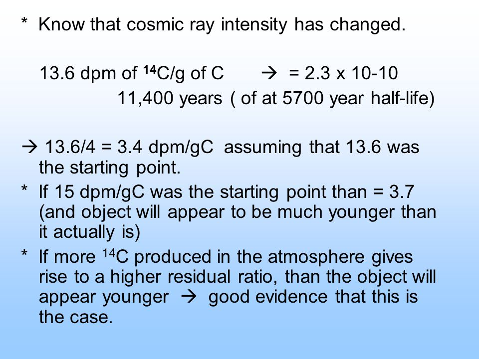 * Know that cosmic ray intensity has changed. 13.6 dpm of 14 C/g of C = 2.3 x 10-10 11,400 years ( of at 5700 year half-life) 13.6/4 = 3.4 dpm/gC assu