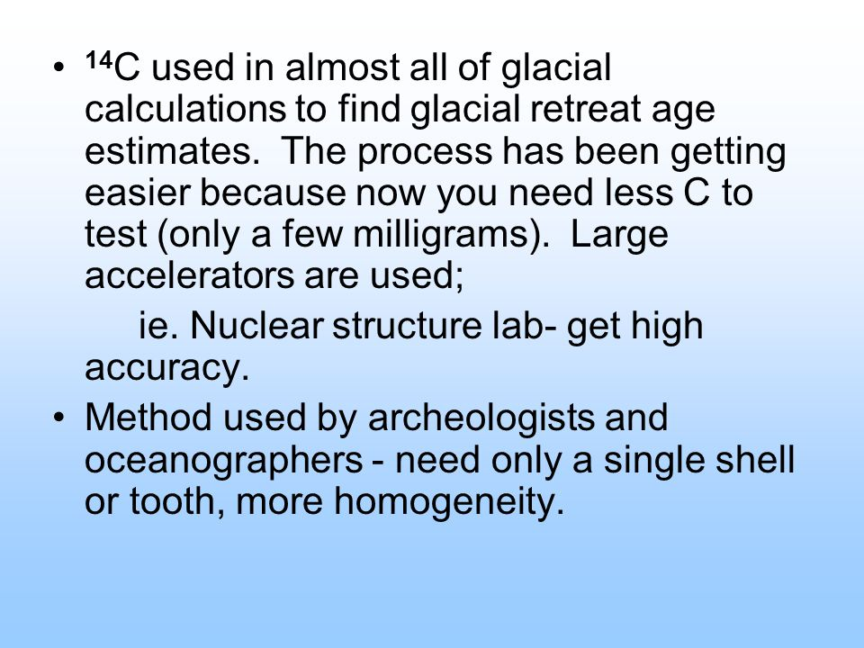 14 C used in almost all of glacial calculations to find glacial retreat age estimates. The process has been getting easier because now you need less C