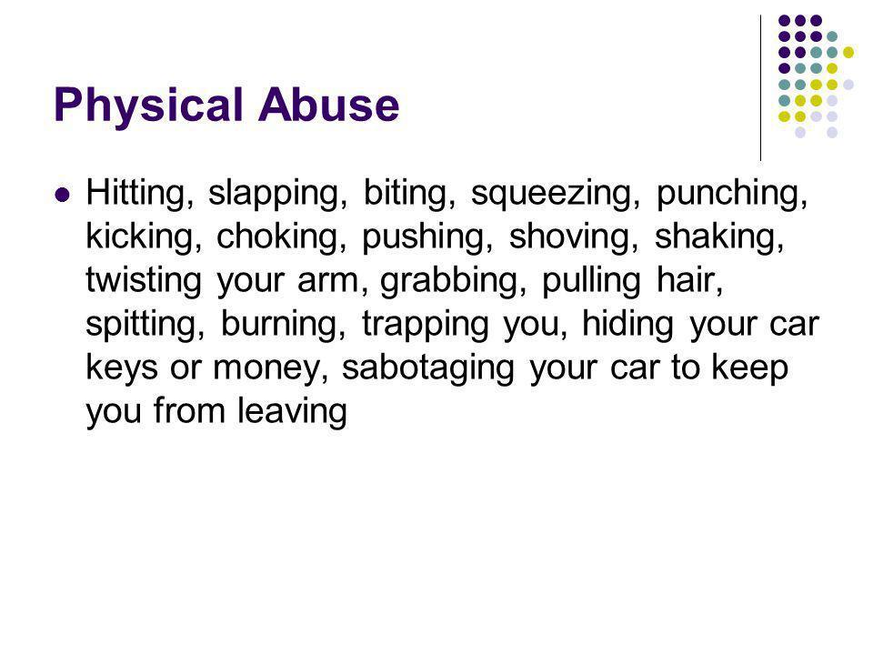 Physical Abuse Hitting, slapping, biting, squeezing, punching, kicking, choking, pushing, shoving, shaking, twisting your arm, grabbing, pulling hair,