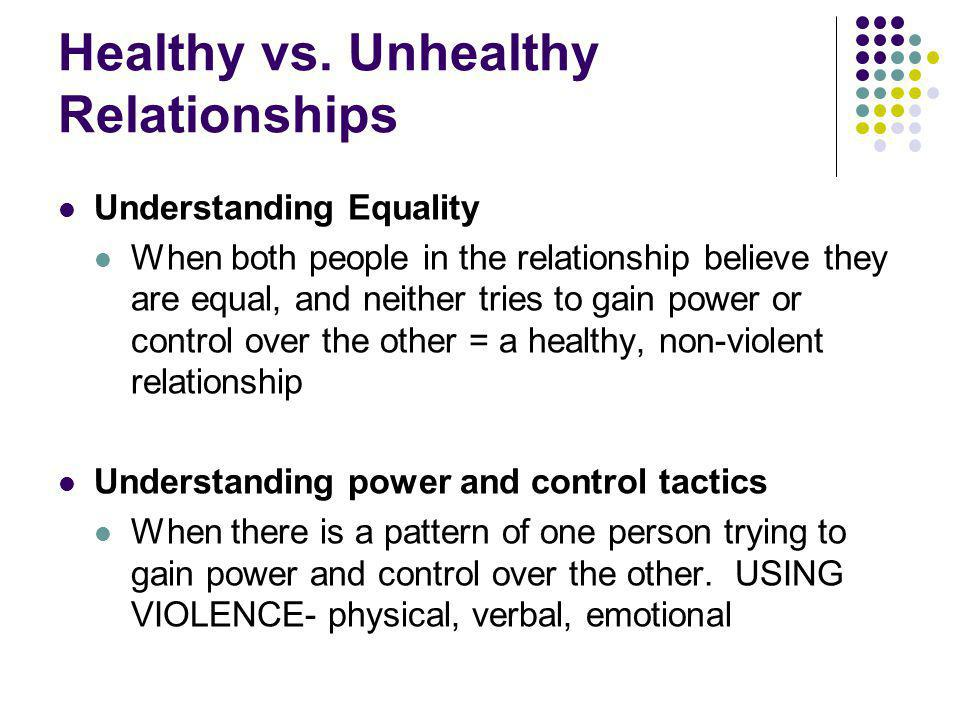 Healthy vs. Unhealthy Relationships Understanding Equality When both people in the relationship believe they are equal, and neither tries to gain powe