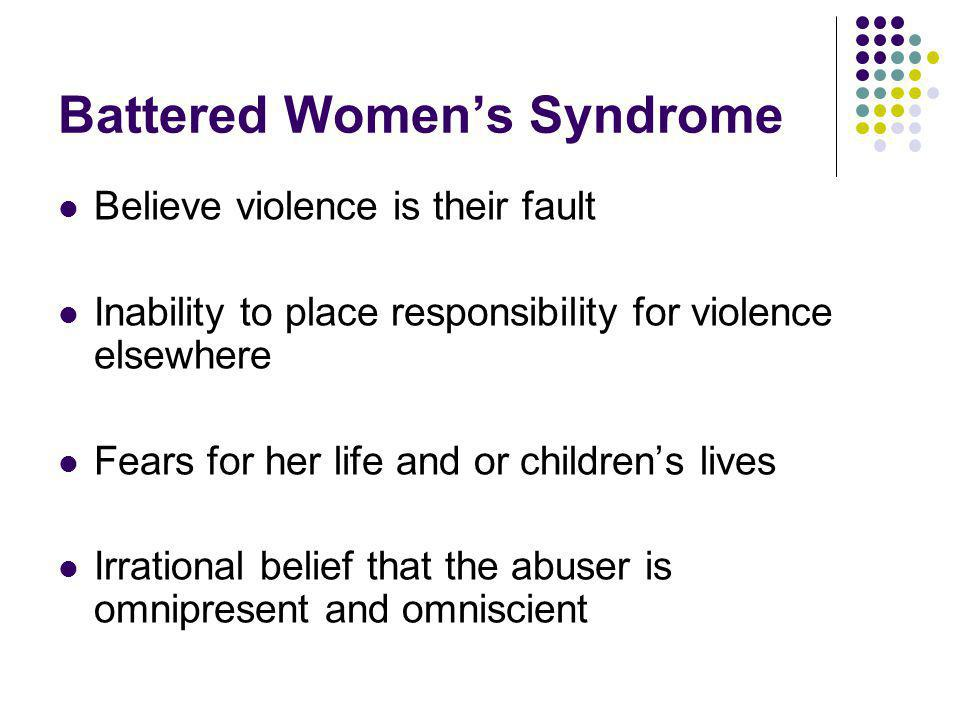 Battered Womens Syndrome Believe violence is their fault Inability to place responsibility for violence elsewhere Fears for her life and or childrens