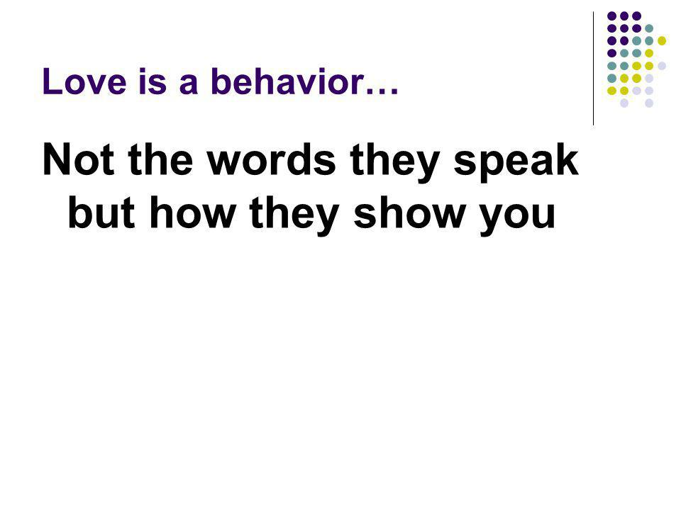 Love is a behavior… Not the words they speak but how they show you