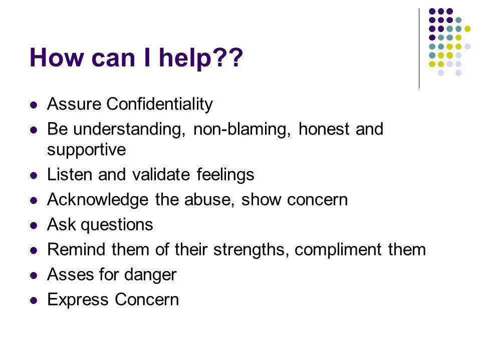 How can I help?? Assure Confidentiality Be understanding, non-blaming, honest and supportive Listen and validate feelings Acknowledge the abuse, show