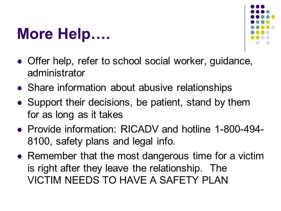 More Help…. Offer help, refer to school social worker, guidance, administrator Share information about abusive relationships Support their decisions,