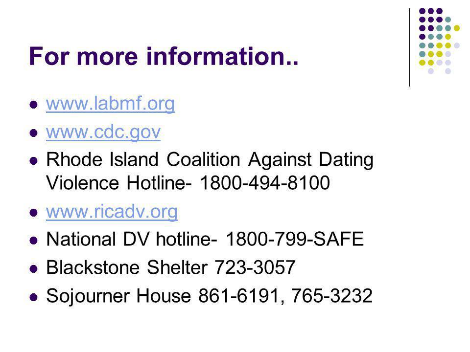 For more information.. www.labmf.org www.cdc.gov Rhode Island Coalition Against Dating Violence Hotline- 1800-494-8100 www.ricadv.org National DV hotl