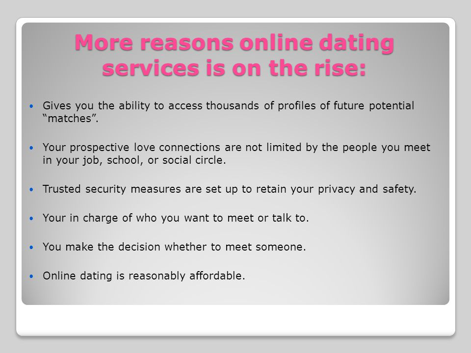 More reasons online dating services is on the rise: Gives you the ability to access thousands of profiles of future potential matches.