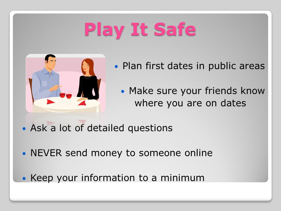 Play It Safe Plan first dates in public areas Make sure your friends know where you are on dates Ask a lot of detailed questions NEVER send money to someone online Keep your information to a minimum