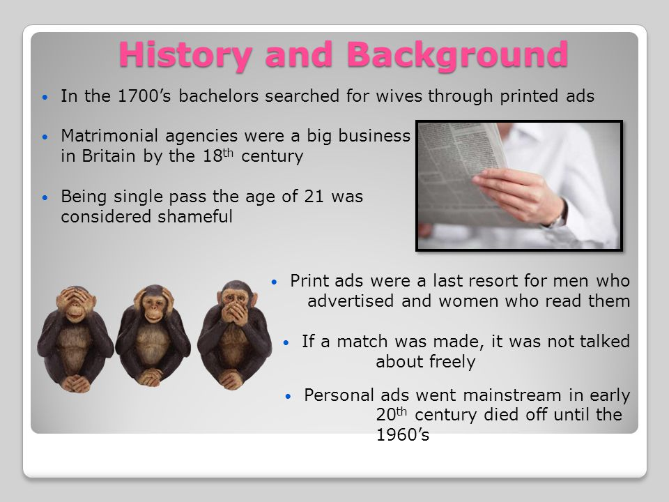 History and Background In the 1700s bachelors searched for wives through printed ads Matrimonial agencies were a big business in Britain by the 18 th century Being single pass the age of 21 was considered shameful Print ads were a last resort for men who advertised and women who read them If a match was made, it was not talked about freely Personal ads went mainstream in early 20 th century died off until the 1960s