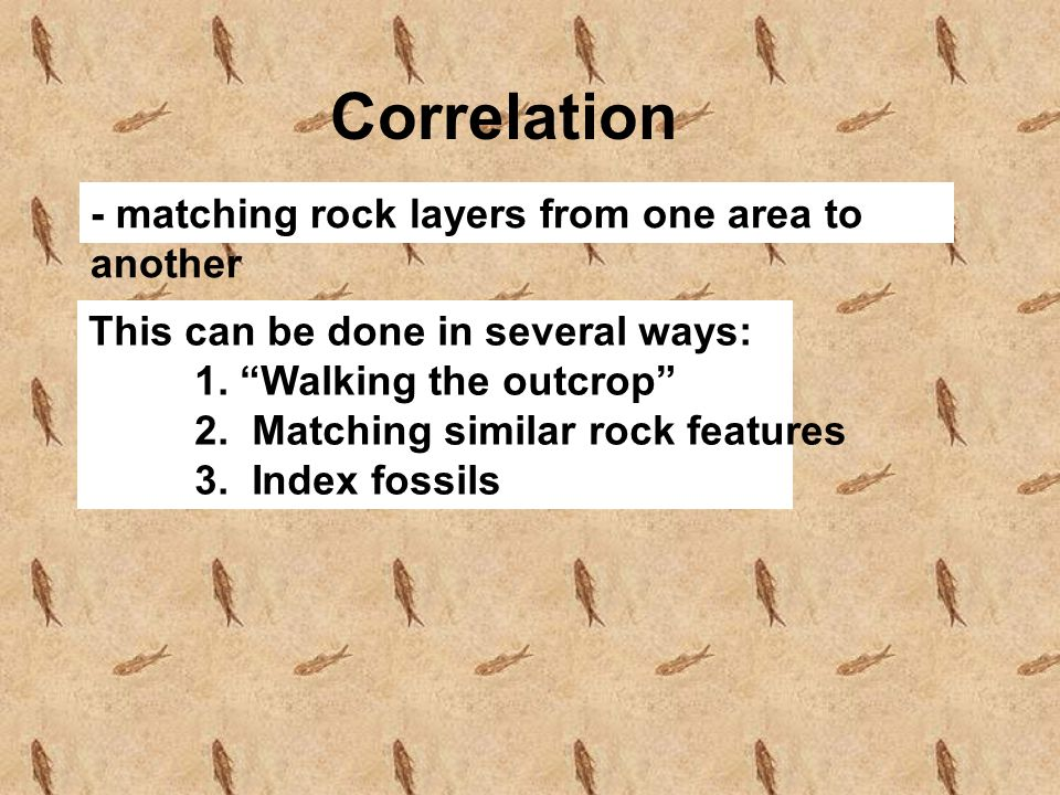 Correlation - matching rock layers from one area to another This can be done in several ways: 1. Walking the outcrop 2. Matching similar rock features