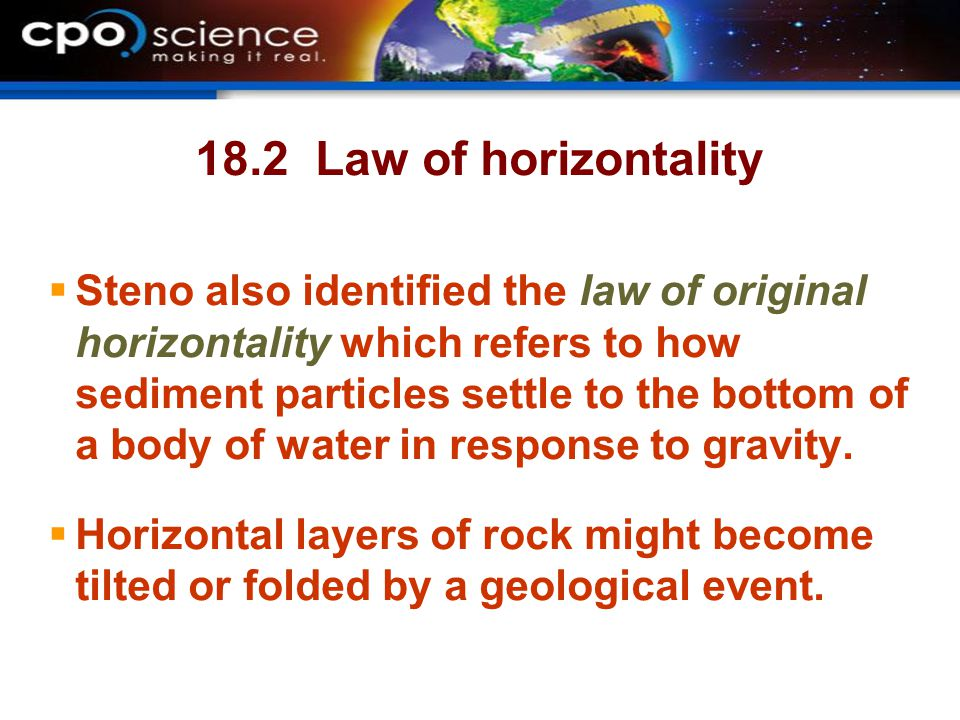 18.2 Law of horizontality Steno also identified the law of original horizontality which refers to how sediment particles settle to the bottom of a body of water in response to gravity.