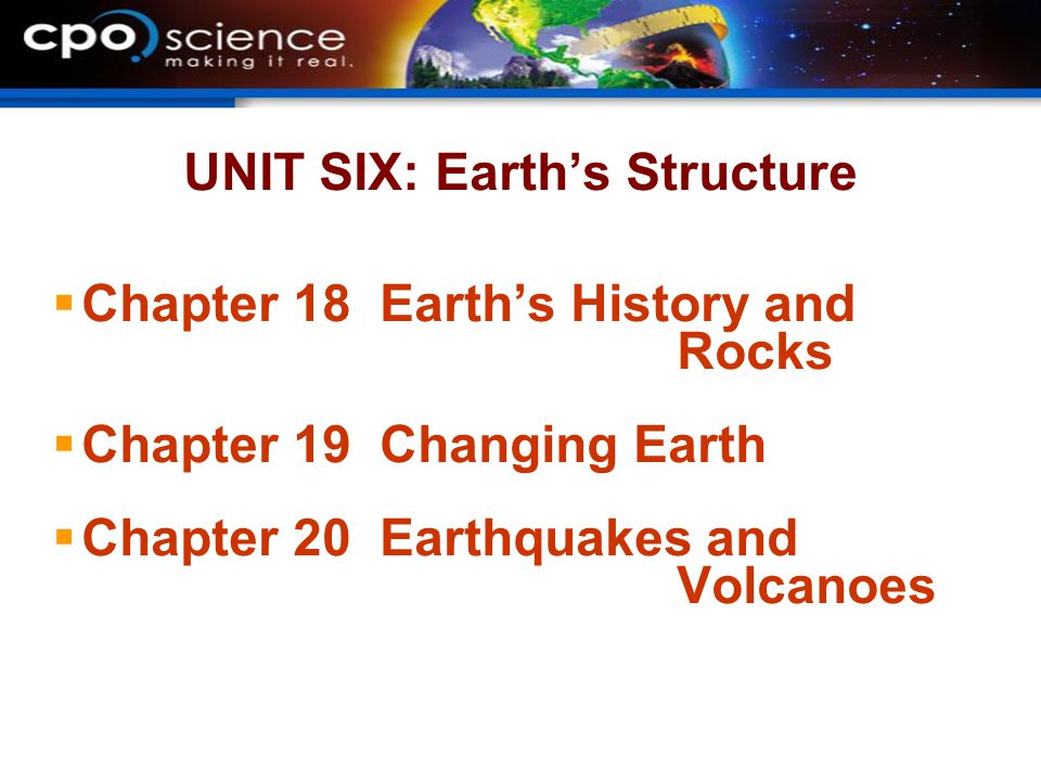 UNIT SIX: Earths Structure Chapter 18 Earths History and Rocks Chapter 19 Changing Earth Chapter 20 Earthquakes and Volcanoes
