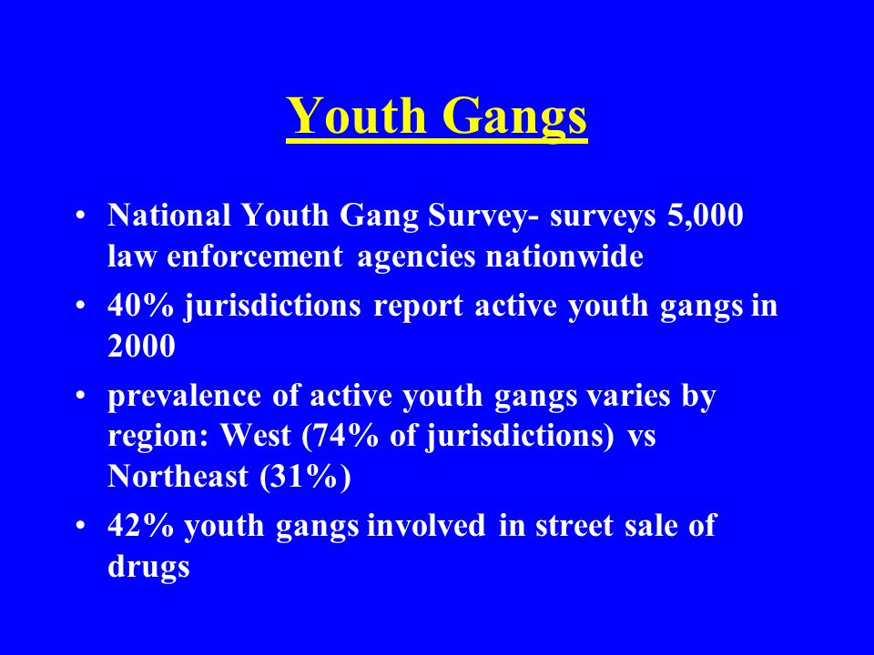 Youth Gangs National Youth Gang Survey- surveys 5,000 law enforcement agencies nationwide 40% jurisdictions report active youth gangs in 2000 prevalence of active youth gangs varies by region: West (74% of jurisdictions) vs Northeast (31%) 42% youth gangs involved in street sale of drugs
