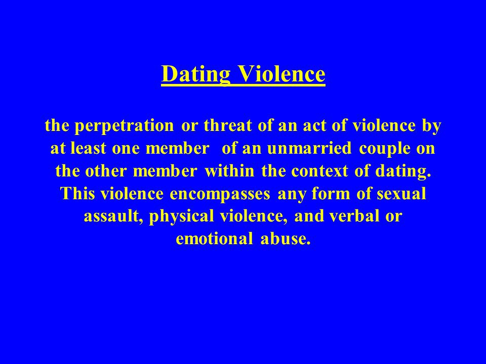 Dating Violence the perpetration or threat of an act of violence by at least one member of an unmarried couple on the other member within the context of dating.