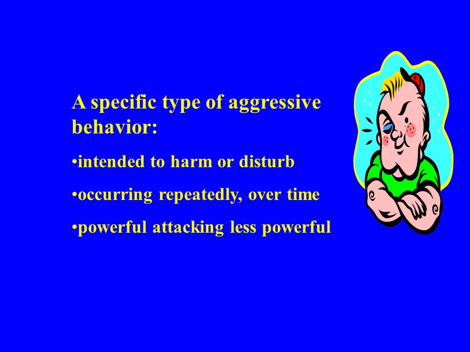 A specific type of aggressive behavior: intended to harm or disturb occurring repeatedly, over time powerful attacking less powerful