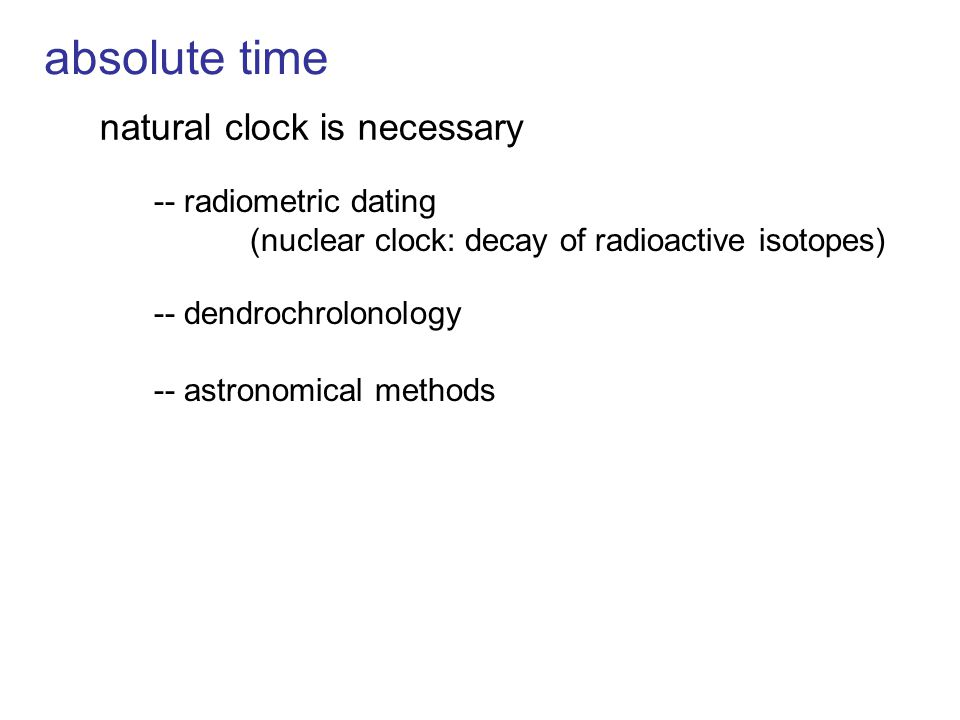 natural clock is necessary -- radiometric dating (nuclear clock: decay of radioactive isotopes) -- dendrochrolonology -- astronomical methods absolute