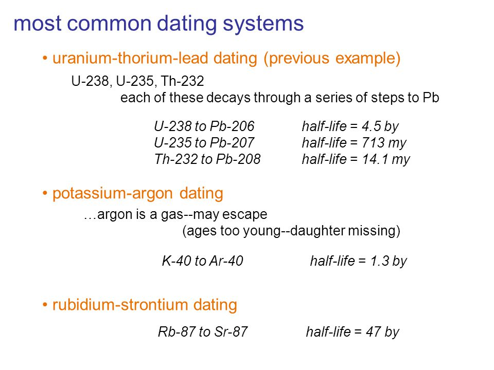 most common dating systems uranium-thorium-lead dating (previous example) U-238, U-235, Th-232 each of these decays through a series of steps to Pb U-