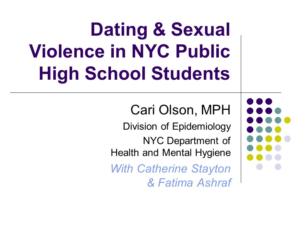 Dating & Sexual Violence in NYC Public High School Students Cari Olson, MPH Division of Epidemiology NYC Department of Health and Mental Hygiene With Catherine Stayton & Fatima Ashraf