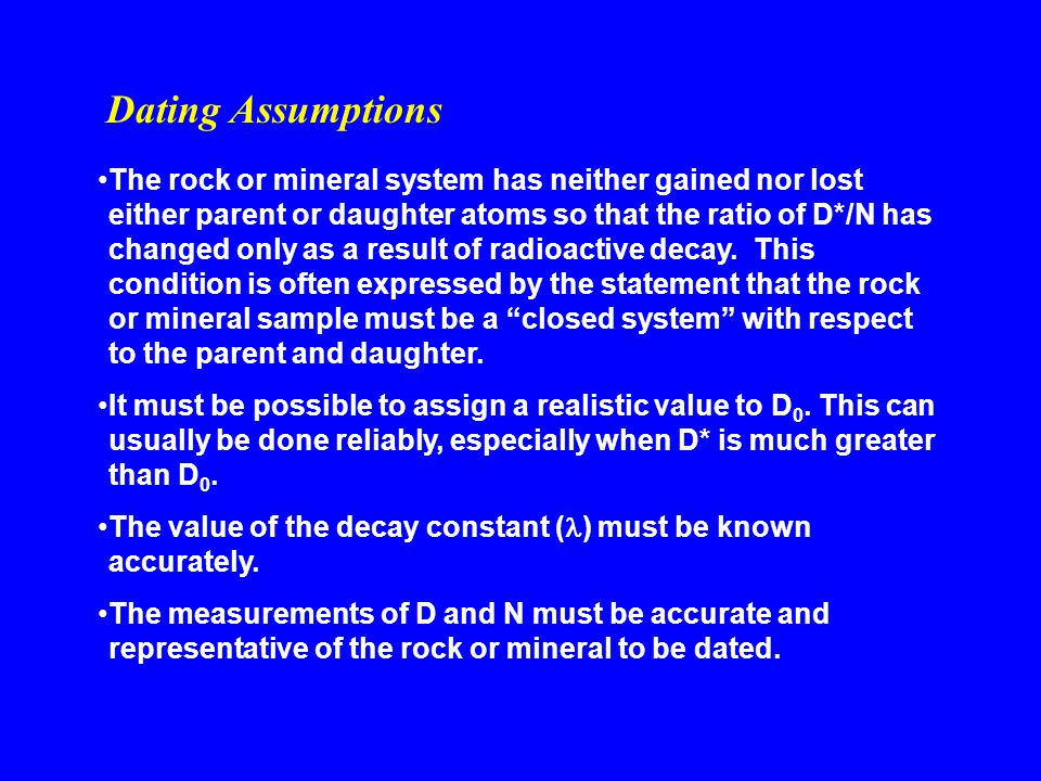 The rock or mineral system has neither gained nor lost either parent or daughter atoms so that the ratio of D*/N has changed only as a result of radio