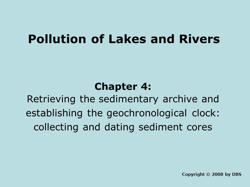 Pollution of Lakes and Rivers Chapter 4: Retrieving the sedimentary archive and establishing the geochronological clock: collecting and dating sediment cores Copyright © 2008 by DBS