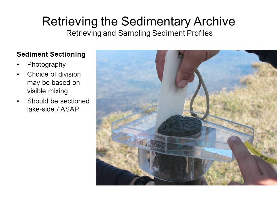 Retrieving the Sedimentary Archive Retrieving and Sampling Sediment Profiles Sediment Sectioning Photography Choice of division may be based on visible mixing Should be sectioned lake-side / ASAP