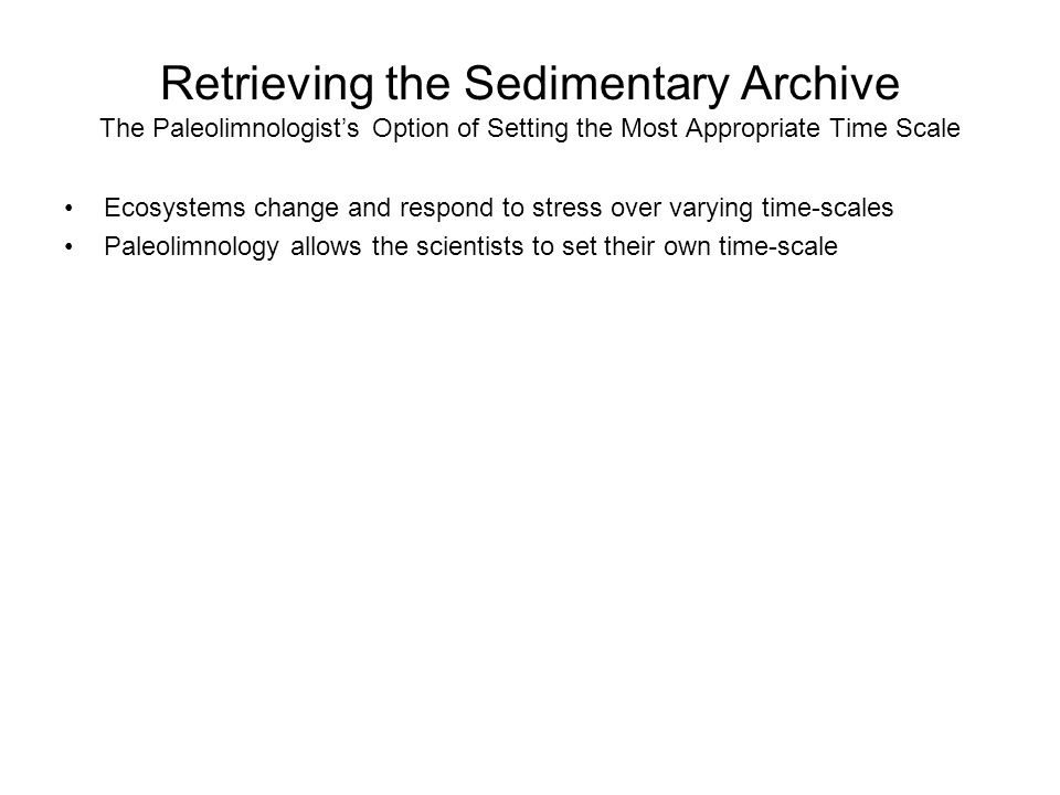Retrieving the Sedimentary Archive The Paleolimnologists Option of Setting the Most Appropriate Time Scale Ecosystems change and respond to stress over varying time-scales Paleolimnology allows the scientists to set their own time-scale
