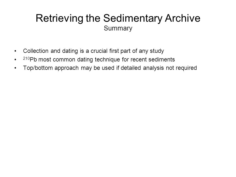 Retrieving the Sedimentary Archive Summary Collection and dating is a crucial first part of any study 210 Pb most common dating technique for recent sediments Top/bottom approach may be used if detailed analysis not required