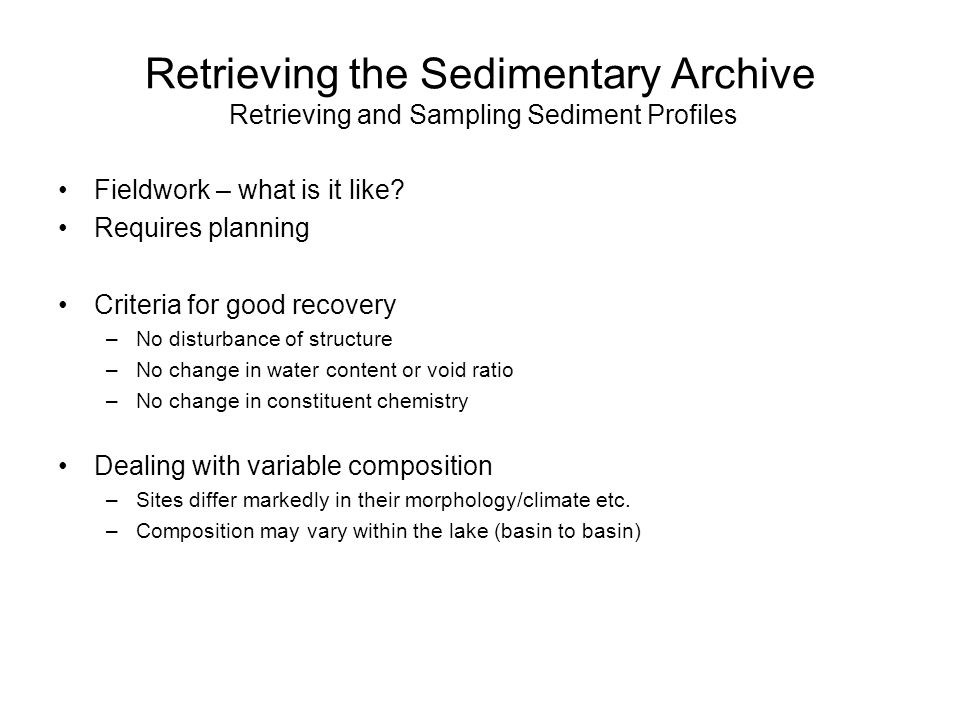 Retrieving the Sedimentary Archive Retrieving and Sampling Sediment Profiles Fieldwork – what is it like? Requires planning Criteria for good recovery