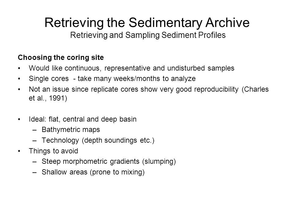 Retrieving the Sedimentary Archive Retrieving and Sampling Sediment Profiles Choosing the coring site Would like continuous, representative and undisturbed samples Single cores - take many weeks/months to analyze Not an issue since replicate cores show very good reproducibility (Charles et al., 1991) Ideal: flat, central and deep basin –Bathymetric maps –Technology (depth soundings etc.) Things to avoid –Steep morphometric gradients (slumping) –Shallow areas (prone to mixing)