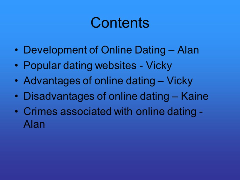 Contents Development of Online Dating – Alan Popular dating websites - Vicky Advantages of online dating – Vicky Disadvantages of online dating – Kaine Crimes associated with online dating - Alan