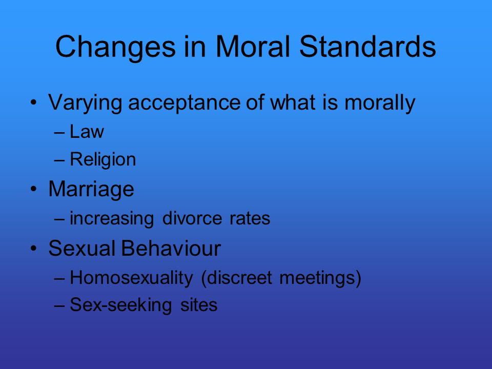 Changes in Moral Standards Varying acceptance of what is morally –Law –Religion Marriage –increasing divorce rates Sexual Behaviour –Homosexuality (discreet meetings) –Sex-seeking sites