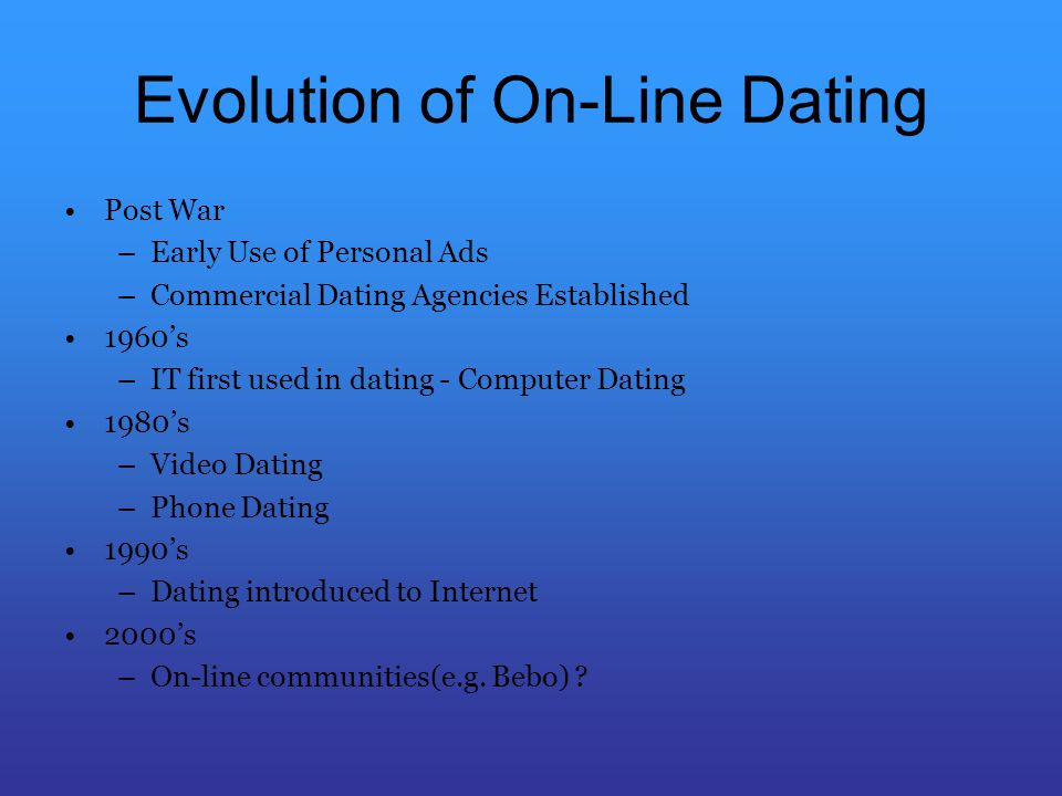 Evolution of On-Line Dating Post War –Early Use of Personal Ads –Commercial Dating Agencies Established 1960s –IT first used in dating - Computer Dating 1980s –Video Dating –Phone Dating 1990s –Dating introduced to Internet 2000s –On-line communities(e.g.