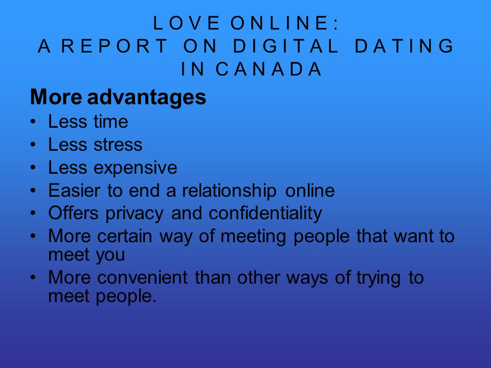 L O V E O N L I N E : A R E P O R T O N D I G I T A L D A T I N G I N C A N A D A More advantages Less time Less stress Less expensive Easier to end a relationship online Offers privacy and confidentiality More certain way of meeting people that want to meet you More convenient than other ways of trying to meet people.