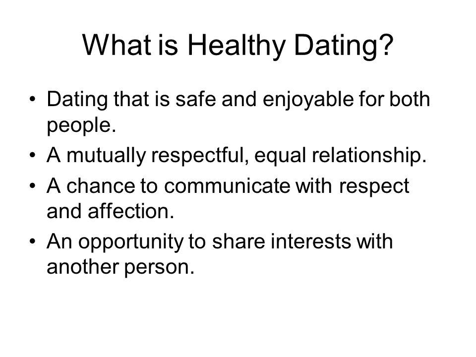 What is Healthy Dating? Dating that is safe and enjoyable for both people. A mutually respectful, equal relationship. A chance to communicate with res