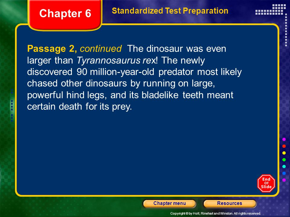 Copyright © by Holt, Rinehart and Winston. All rights reserved. ResourcesChapter menu Passage 2, continued The dinosaur was even larger than Tyrannosa