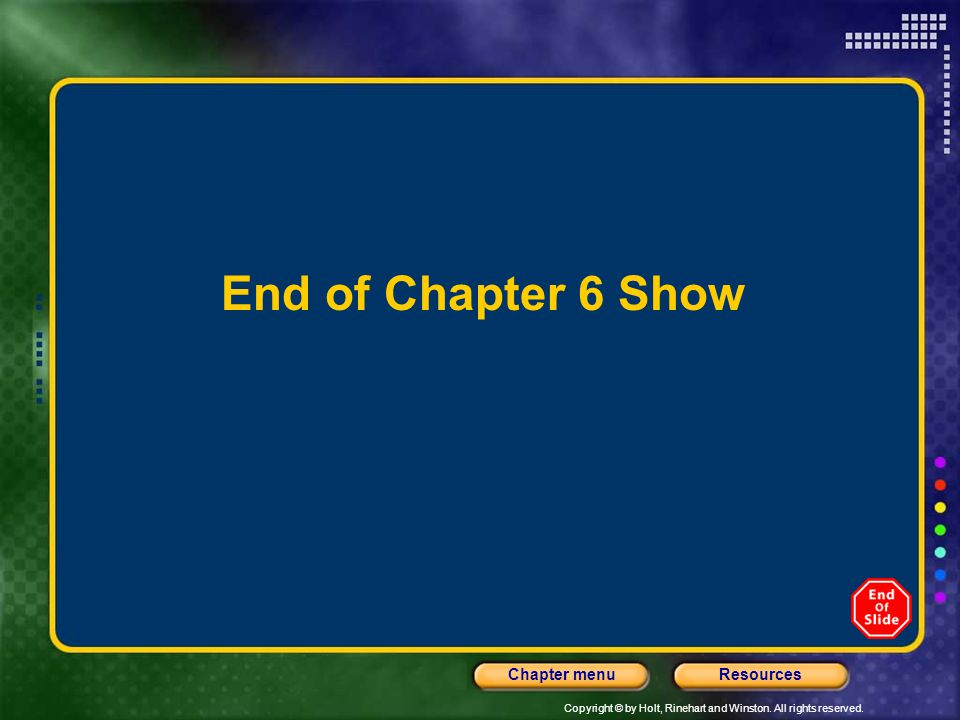Copyright © by Holt, Rinehart and Winston. All rights reserved. ResourcesChapter menu End of Chapter 6 Show