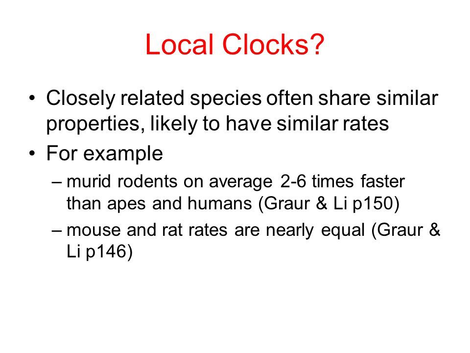 Local Clocks? Closely related species often share similar properties, likely to have similar rates For example –murid rodents on average 2-6 times fas