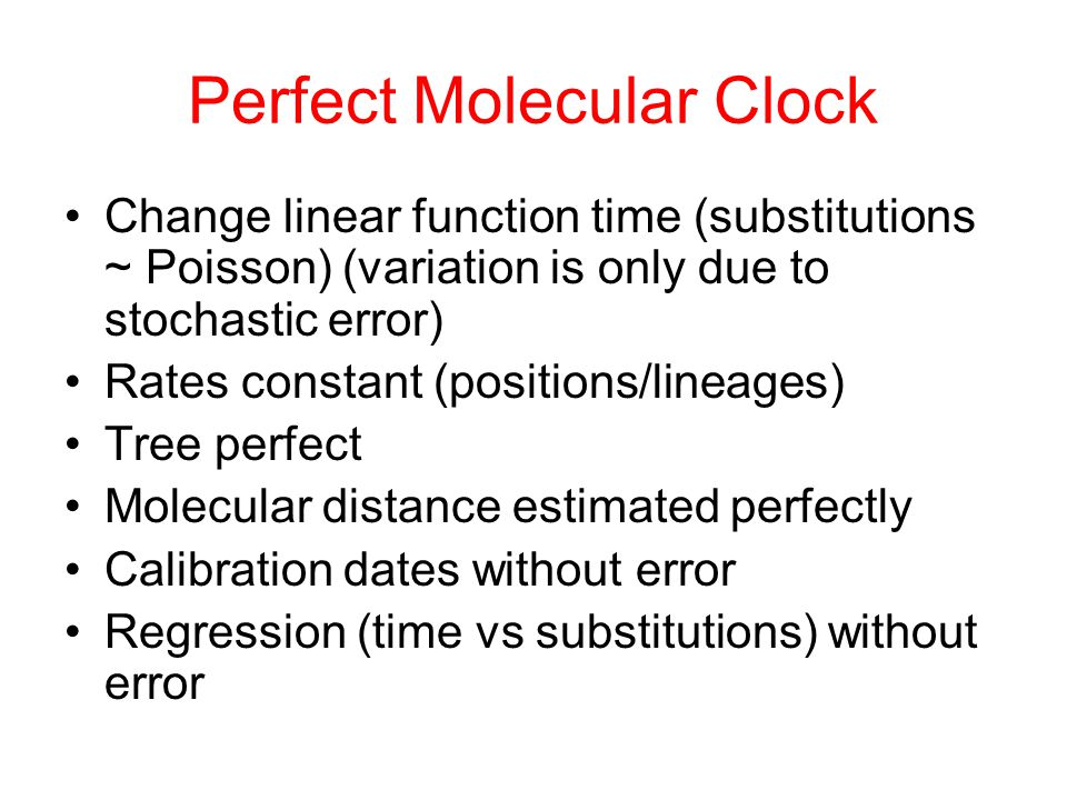 Perfect Molecular Clock Change linear function time (substitutions ~ Poisson) (variation is only due to stochastic error) Rates constant (positions/li