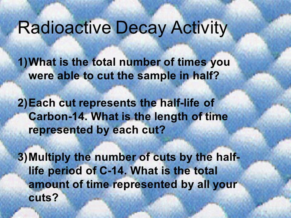 Radioactive Decay Activity 1)What is the total number of times you were able to cut the sample in half? 2)Each cut represents the half-life of Carbon-