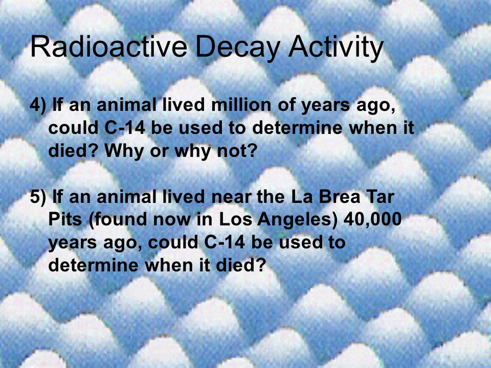 Radioactive Decay Activity 4) If an animal lived million of years ago, could C-14 be used to determine when it died? Why or why not? 5) If an animal l