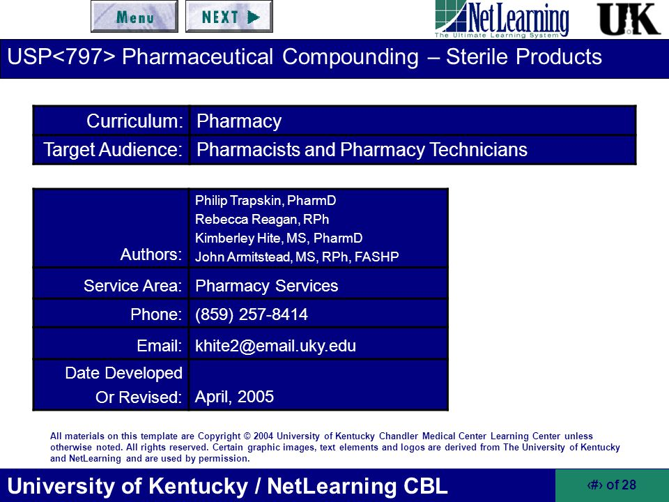 University of Kentucky / NetLearning CBL 22 of 46 Risk Level Classifications of Compounded Sterile Products (cont.) Quality Assurance –Routine disinfection of the direct compounding environment to minimize microbial surface contamination –Visual conformation that personnel are properly garbed with hair covers, gloves, masks, etc.
