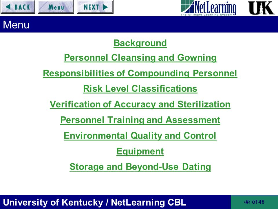 University of Kentucky / NetLearning CBL 33 of 46 Verification of Accuracy and Sterilization for CSP (cont.) Sterilization and Bacterial Endotoxin Testing –Required for high-risk level products that involve nonsterile products or devices –Product must be tested according to USP Chapter Bacterial Endotoxins Test –Sterilization Methods Dry Heat –250°C for two hours Steam (autoclave) –121°C at 15 pounds per square inch (p.s.i.) for 20 to 60 minutes Filtration –0.2 micron filter certified to retain 10 7 Brevundimonas diminuta per cm 2 Must verify sterilization procedures –Required to prove it –Accomplish with media fill testing