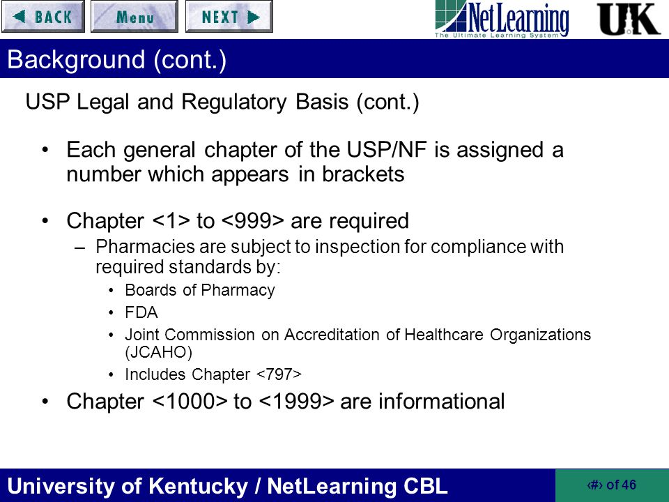 University of Kentucky / NetLearning CBL 26 of 46 Risk Level Classifications of Compounded Sterile Products (cont.) High-Risk Conditions include all low-risk and medium- risk conditions in addition to one or more of the following –Non-sterile ingredients are incorporated or a non-sterile device is employed before terminal sterilization –Sterile ingredients, components, devices, and mixtures are exposed to air quality inferior to ISO class 5 –Non-sterile preparations are stored greater than 6 hours before being sterilized High-Risk Level Characteristics